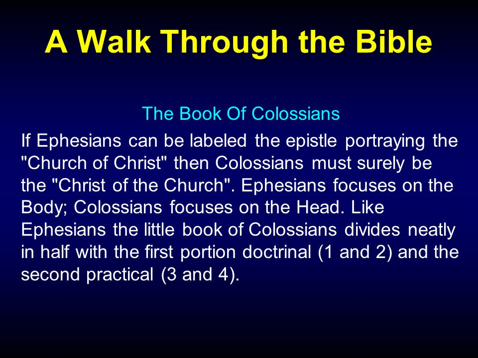 A Walk Through the Bible The Book Of Colossians If Ephesians can be labeled the epistle portraying the Church of Christ then Colossians must surely be the Christ of the Church .