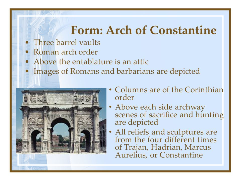 Form: Arch of Constantine Three barrel vaults Roman arch order Above the entablature is an attic Images of Romans and barbarians are depicted Columns