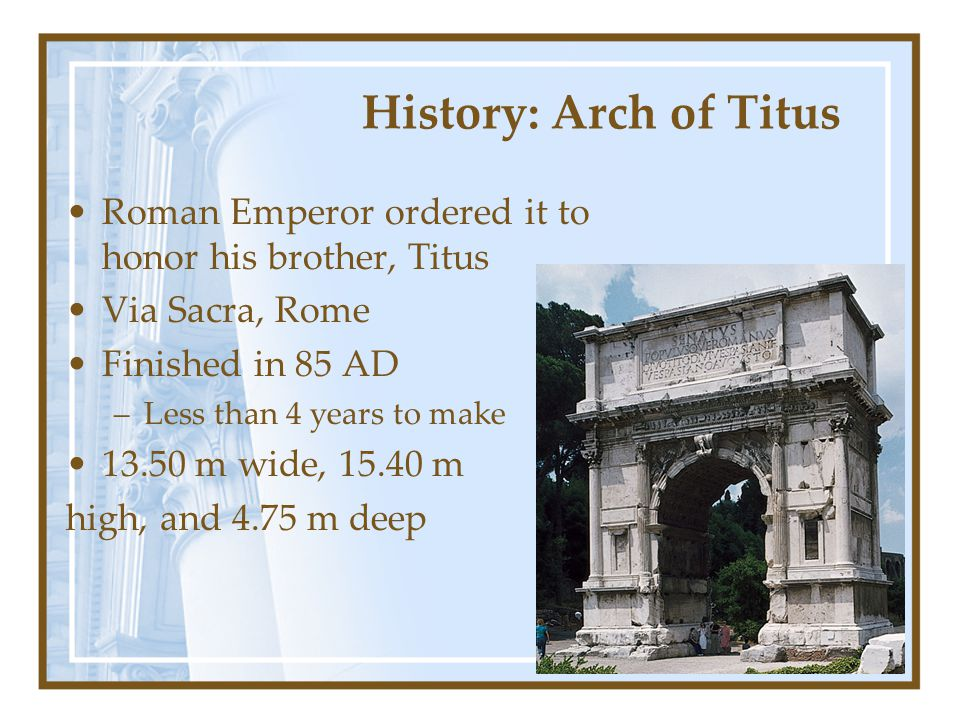 Form: Arch of Titus Corinthian order, with Ionic volutes -a composite order that mixes both Barrel vault to add stability Has Roman arch order –Several huge engaged columns (attached to wall) –Minor Frieze on the entablature depicts many military officials, civil officials and sacrificial animals –Includes a complete entablature (architrave, cornice and frieze) –Above the entablature rests an attic that extends the height of the arch –Spandrels also include relief sculpture