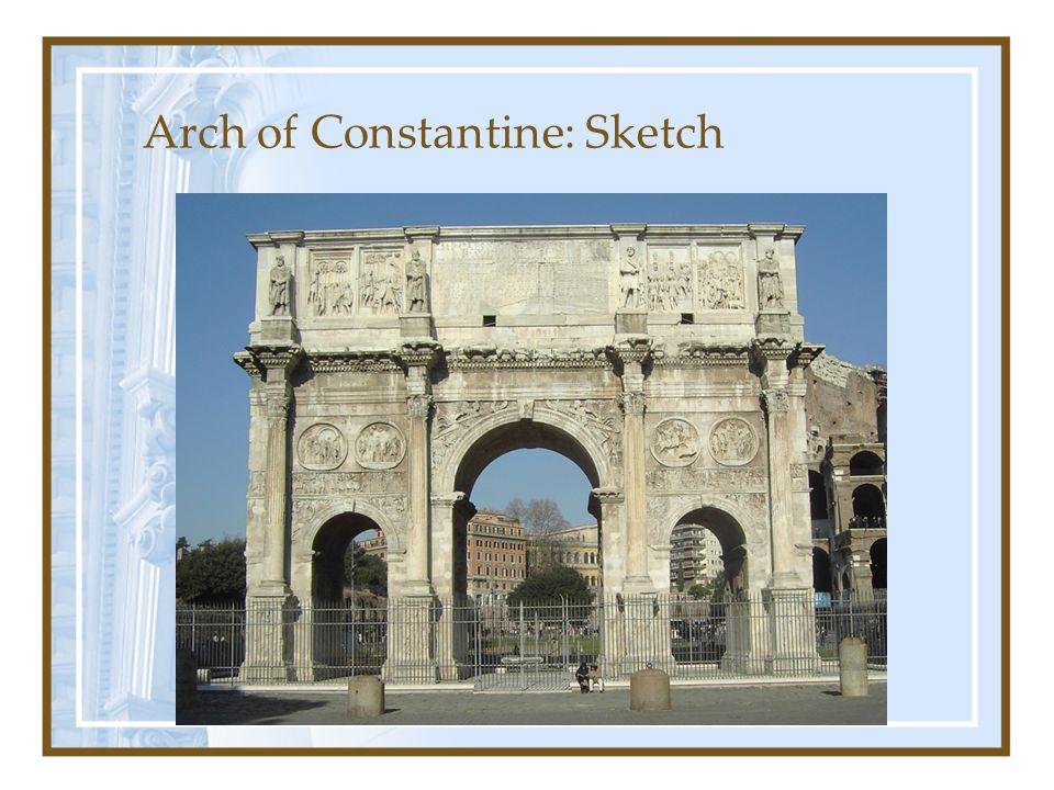 History: Arch of Constantine Roman Senate ordered it to honor Constantine I's victories Located between the Colosseum and Palatine Hill Finished 315 AD –Took less than 3 years to complete 21 m high, 25.9 m wide and 7.4 m deep Last Roman arch that still exist today