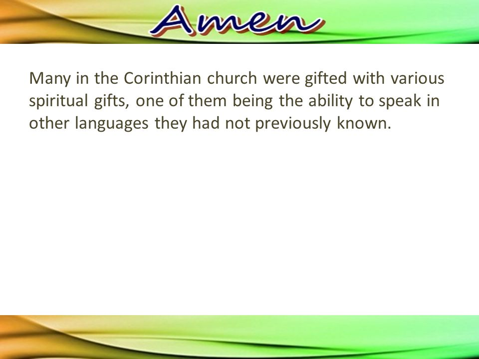 Many in the Corinthian church were gifted with various spiritual gifts, one of them being the ability to speak in other languages they had not previously known.