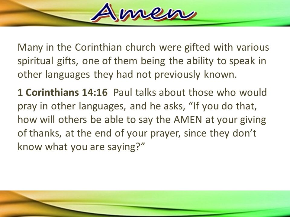 1 Corinthians 14:16 Paul talks about those who would pray in other languages, and he asks, If you do that, how will others be able to say the AMEN at your giving of thanks, at the end of your prayer, since they don't know what you are saying
