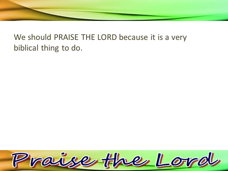 We should PRAISE THE LORD because it is a very biblical thing to do.