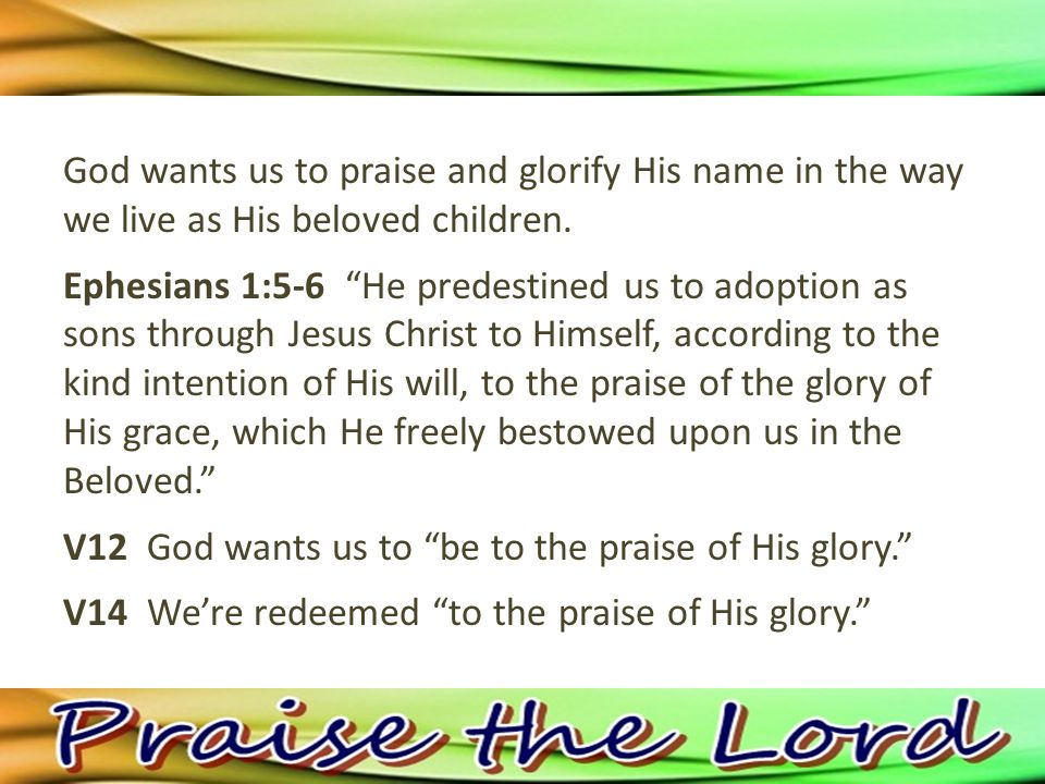 God wants us to praise and glorify His name in the way we live as His beloved children.
