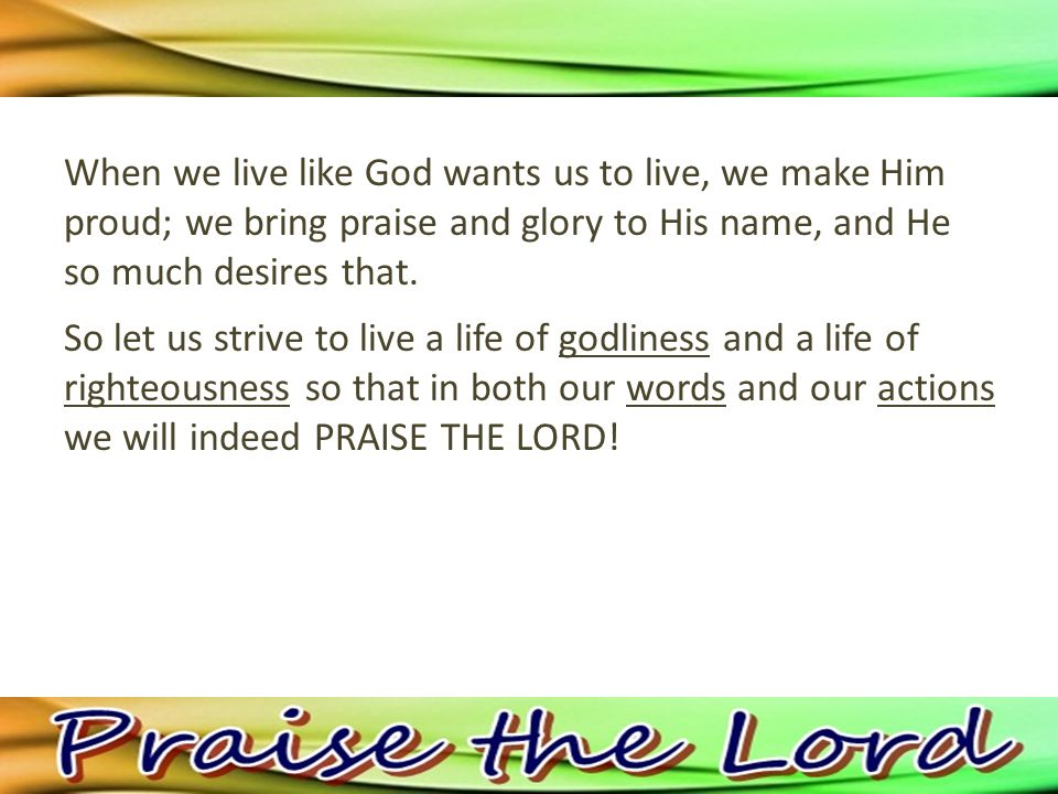So let us strive to live a life of godliness and a life of righteousness so that in both our words and our actions we will indeed PRAISE THE LORD!