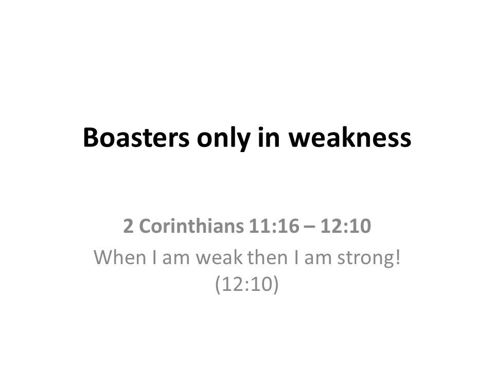 Boasters only in weakness 2 Corinthians 11:16 – 12:10 When I am weak then I am strong! (12:10)