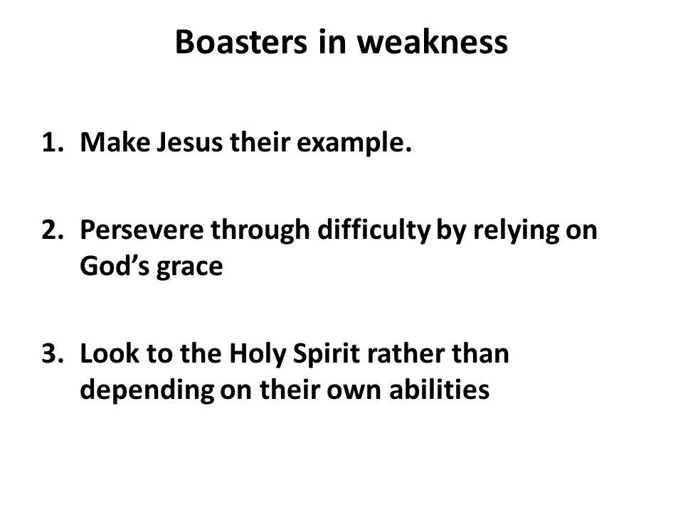Boasters in weakness 1.Make Jesus their example.