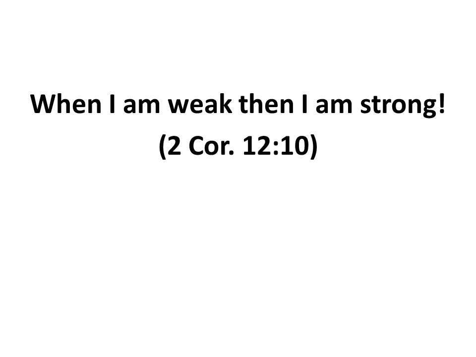 When I am weak then I am strong! (2 Cor. 12:10)