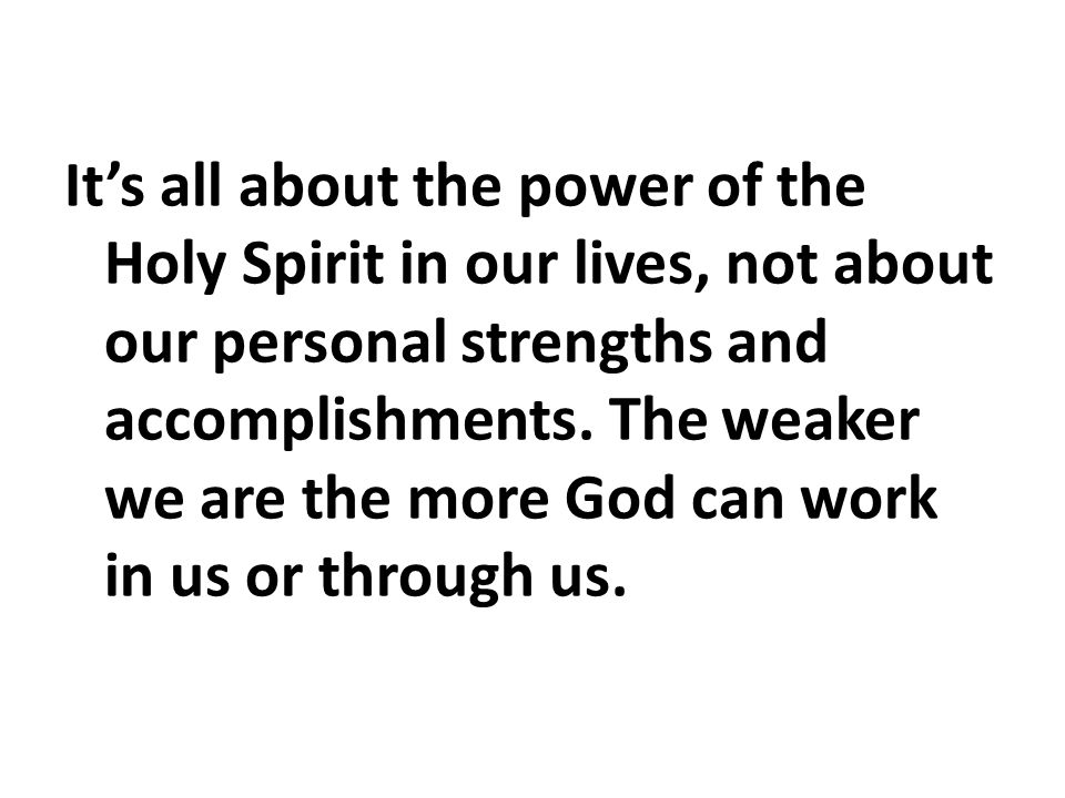 It's all about the power of the Holy Spirit in our lives, not about our personal strengths and accomplishments.