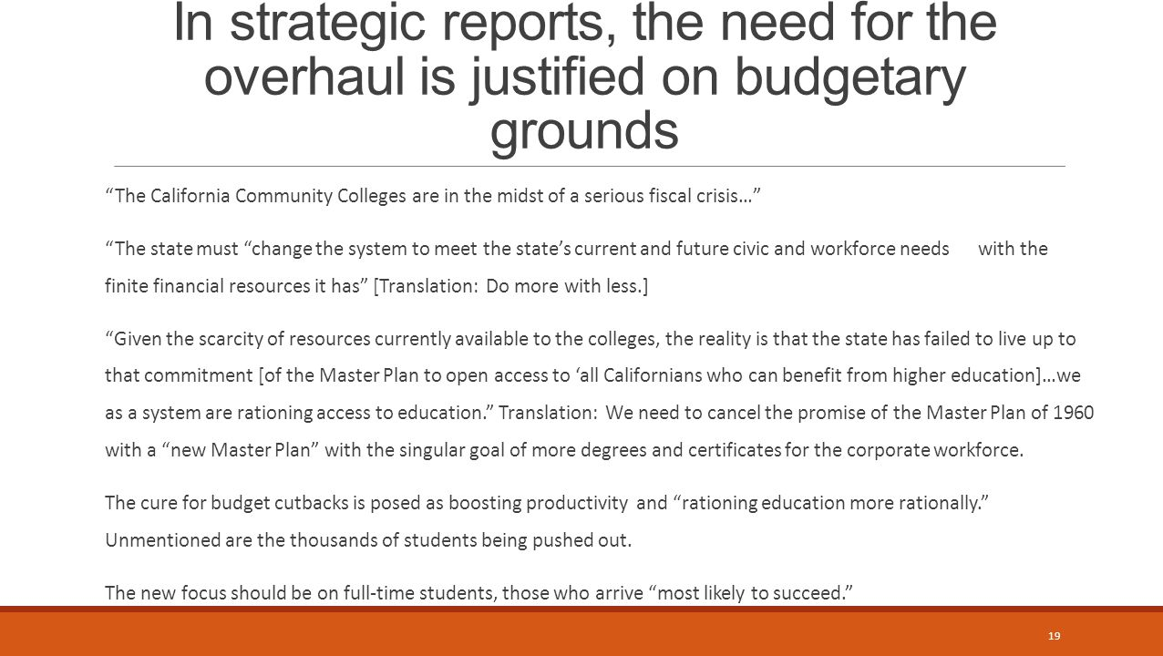 In strategic reports, the need for the overhaul is justified on budgetary grounds The California Community Colleges are in the midst of a serious fiscal crisis… The state must change the system to meet the state's current and future civic and workforce needs with the finite financial resources it has [Translation: Do more with less.] Given the scarcity of resources currently available to the colleges, the reality is that the state has failed to live up to that commitment [of the Master Plan to open access to 'all Californians who can benefit from higher education]…we as a system are rationing access to education. Translation: We need to cancel the promise of the Master Plan of 1960 with a new Master Plan with the singular goal of more degrees and certificates for the corporate workforce.