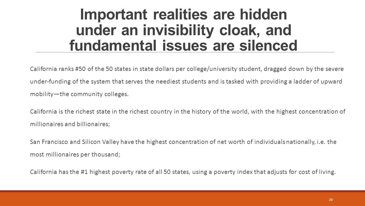 Important realities are hidden under an invisibility cloak, and fundamental issues are silenced California ranks #50 of the 50 states in state dollars per college/university student, dragged down by the severe under-funding of the system that serves the neediest students and is tasked with providing a ladder of upward mobility—the community colleges.
