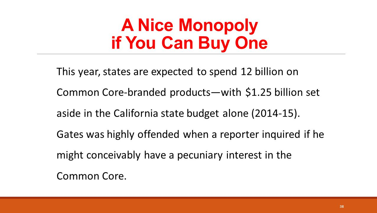 A Nice Monopoly if You Can Buy One 38 This year, states are expected to spend 12 billion on Common Core-branded products—with $1.25 billion set aside in the California state budget alone (2014-15).