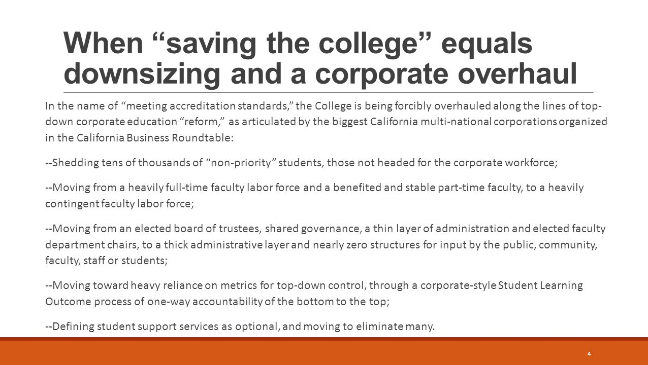 When saving the college equals downsizing and a corporate overhaul In the name of meeting accreditation standards, the College is being forcibly overhauled along the lines of top- down corporate education reform, as articulated by the biggest California multi-national corporations organized in the California Business Roundtable: --Shedding tens of thousands of non-priority students, those not headed for the corporate workforce; --Moving from a heavily full-time faculty labor force and a benefited and stable part-time faculty, to a heavily contingent faculty labor force; --Moving from an elected board of trustees, shared governance, a thin layer of administration and elected faculty department chairs, to a thick administrative layer and nearly zero structures for input by the public, community, faculty, staff or students; --Moving toward heavy reliance on metrics for top-down control, through a corporate-style Student Learning Outcome process of one-way accountability of the bottom to the top; --Defining student support services as optional, and moving to eliminate many.
