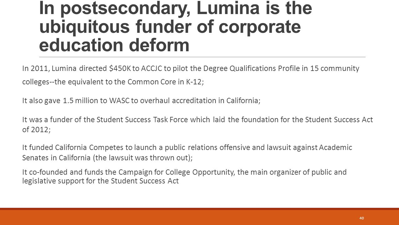 In postsecondary, Lumina is the ubiquitous funder of corporate education deform In 2011, Lumina directed $450K to ACCJC to pilot the Degree Qualifications Profile in 15 community colleges--the equivalent to the Common Core in K-12; It also gave 1.5 million to WASC to overhaul accreditation in California; It was a funder of the Student Success Task Force which laid the foundation for the Student Success Act of 2012; It funded California Competes to launch a public relations offensive and lawsuit against Academic Senates in California (the lawsuit was thrown out); It co-founded and funds the Campaign for College Opportunity, the main organizer of public and legislative support for the Student Success Act 40