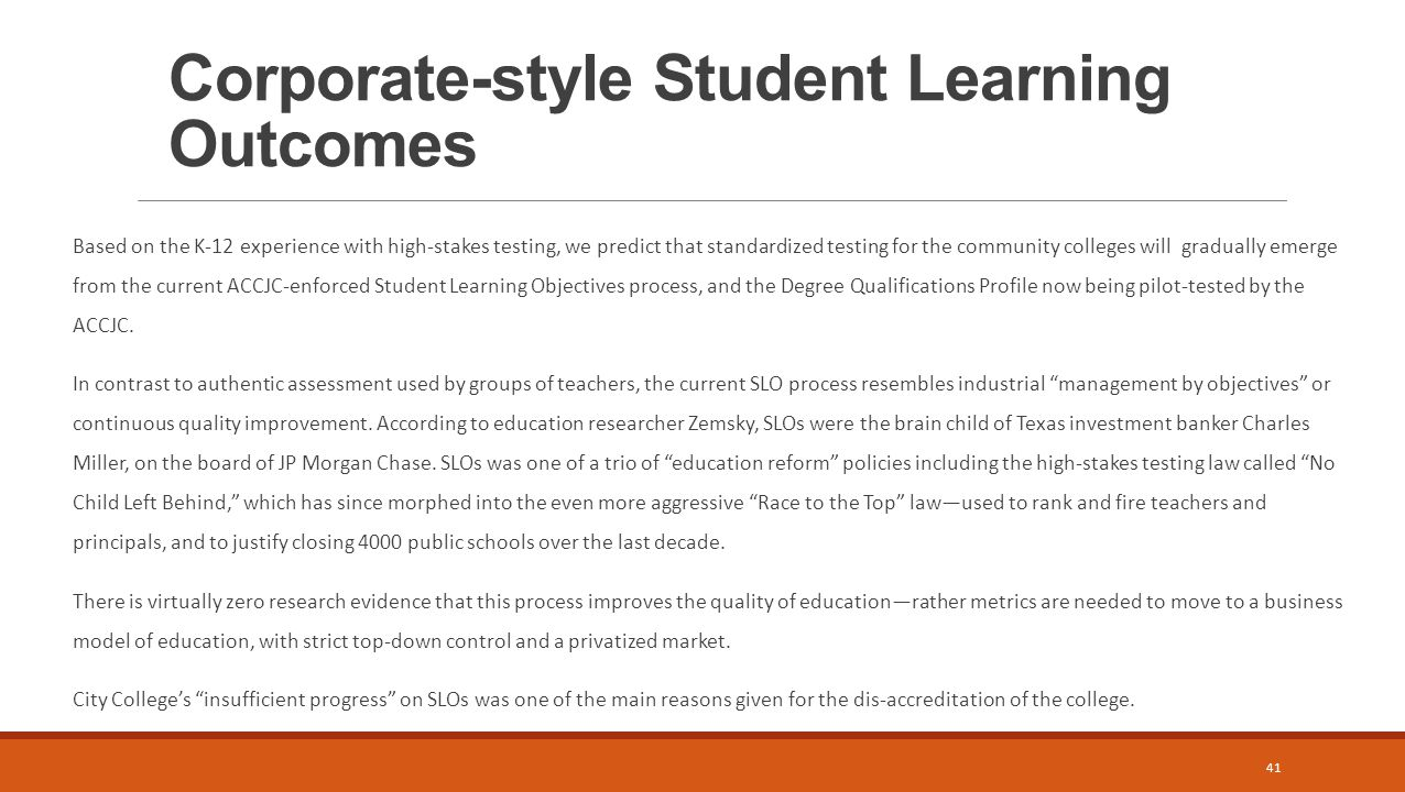 Corporate-style Student Learning Outcomes Based on the K-12 experience with high-stakes testing, we predict that standardized testing for the community colleges will gradually emerge from the current ACCJC-enforced Student Learning Objectives process, and the Degree Qualifications Profile now being pilot-tested by the ACCJC.