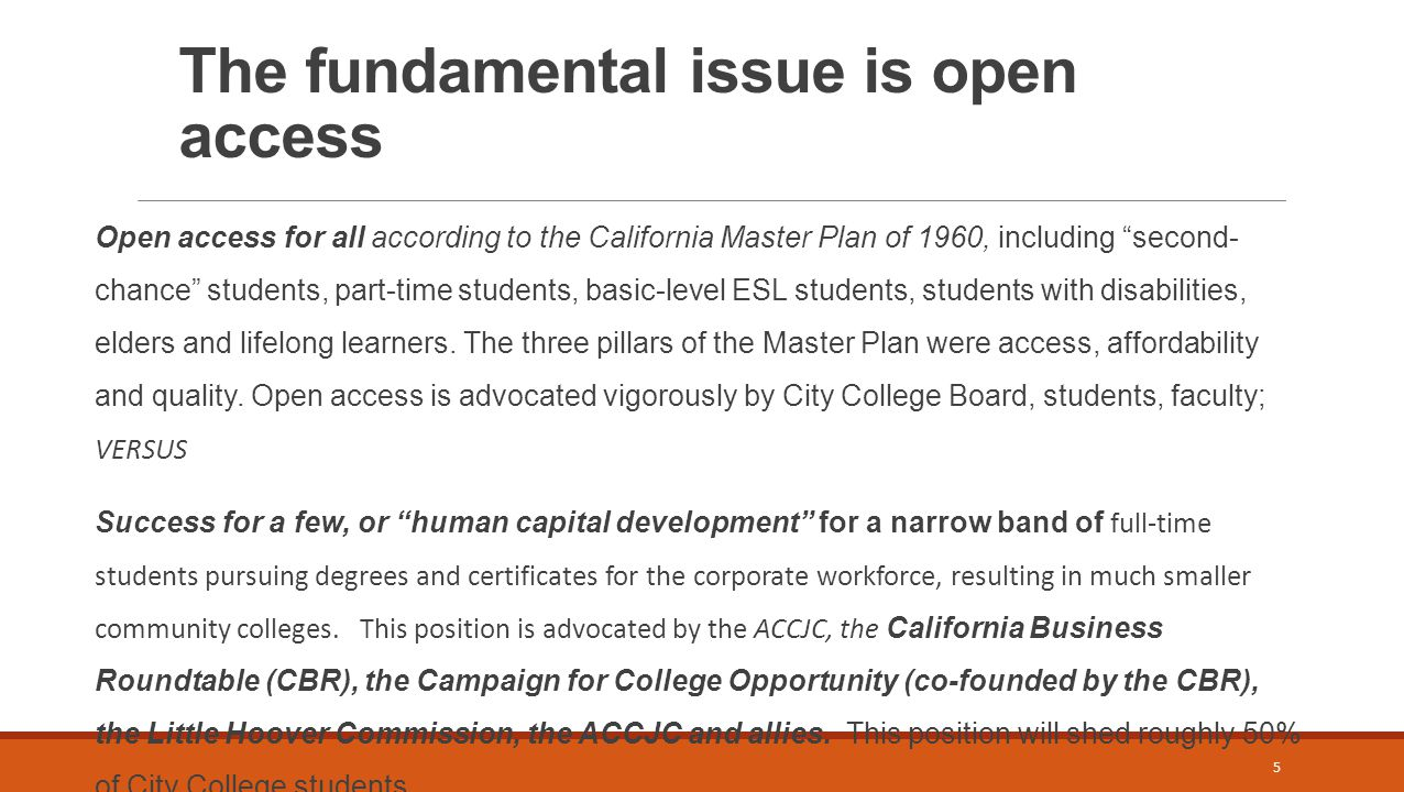 The fundamental issue is open access Open access for all according to the California Master Plan of 1960, including second- chance students, part-time students, basic-level ESL students, students with disabilities, elders and lifelong learners.