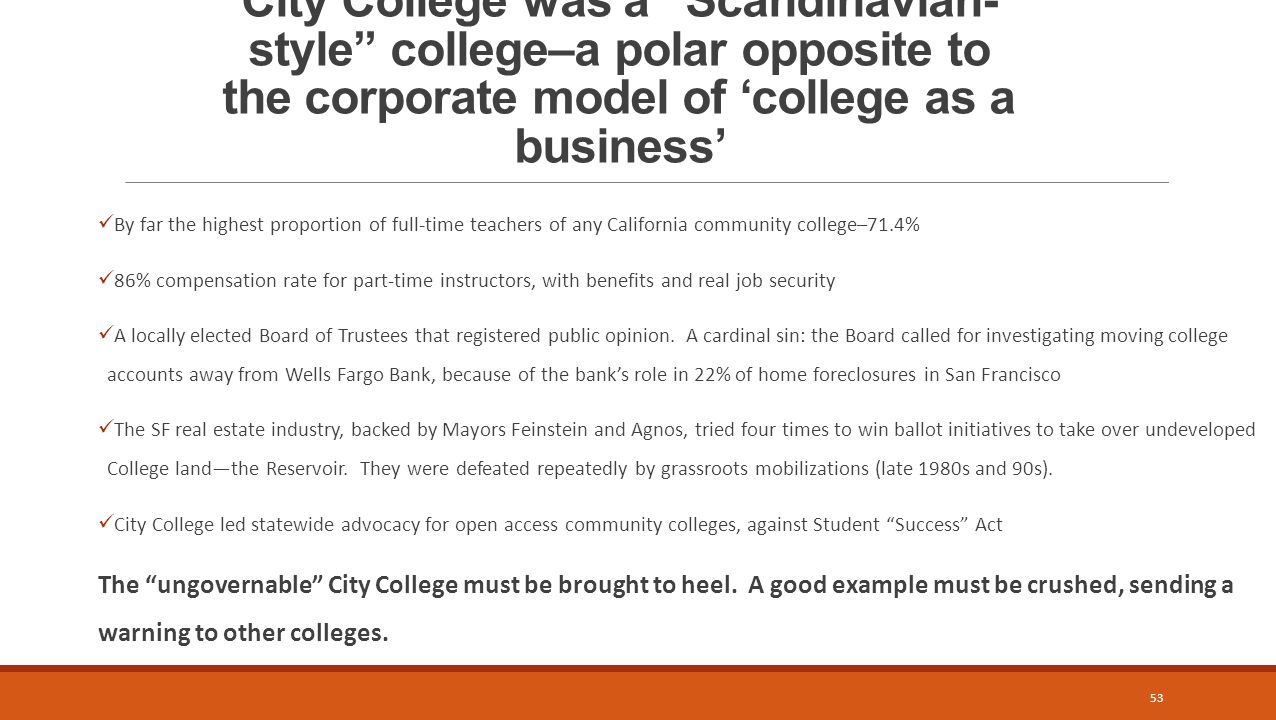 City College was a Scandinavian- style college–a polar opposite to the corporate model of 'college as a business' By far the highest proportion of full-time teachers of any California community college–71.4% 86% compensation rate for part-time instructors, with benefits and real job security A locally elected Board of Trustees that registered public opinion.