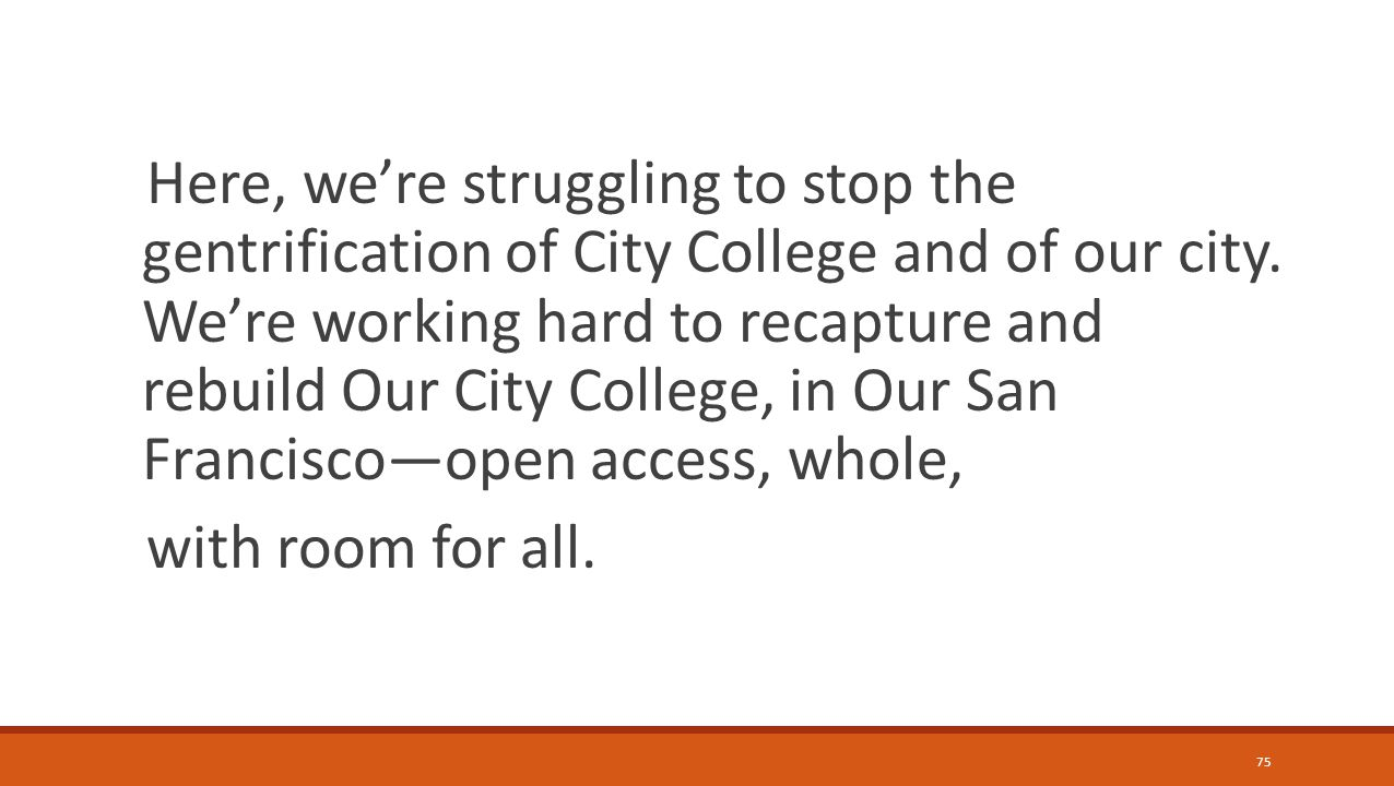 75 Here, we're struggling to stop the gentrification of City College and of our city.