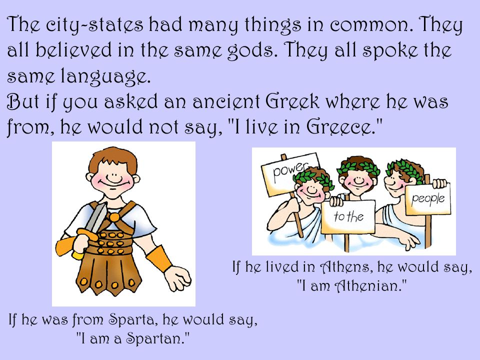 The city-states had many things in common. They all believed in the same gods. They all spoke the same language. But if you asked an ancient Greek whe
