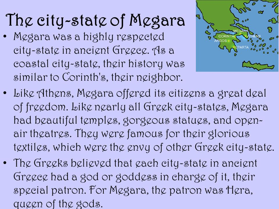 The city-state of Megara Megara was a highly respected city-state in ancient Greece. As a coastal city-state, their history was similar to Corinth's,