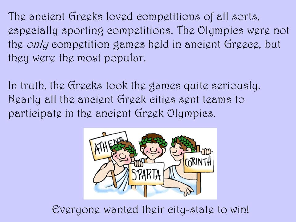 The ancient Greeks loved competitions of all sorts, especially sporting competitions. The Olympics were not the only competition games held in ancient