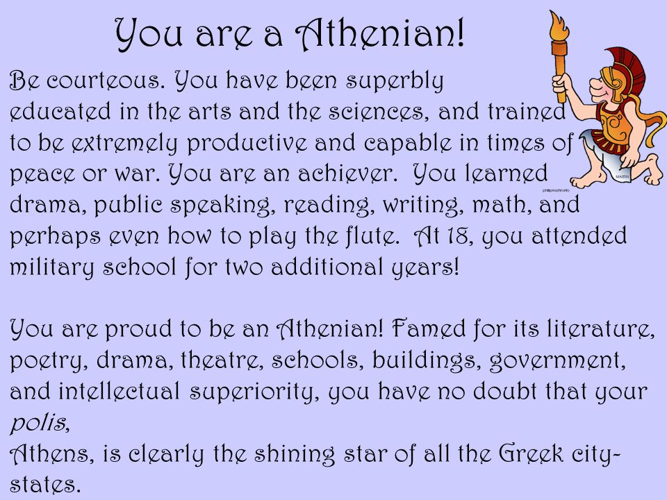 You are a Athenian! Be courteous. You have been superbly educated in the arts and the sciences, and trained to be extremely productive and capable in