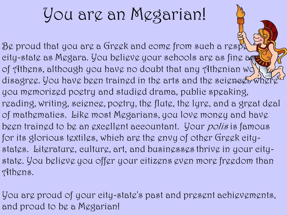 You are an Megarian! Be proud that you are a Greek and come from such a respected city-state as Megara. You believe your schools are as fine as those