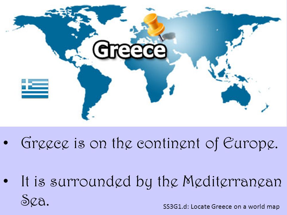 SS3G1.d: Locate Greece on a world map Greece is on the continent of Europe. It is surrounded by the Mediterranean Sea.