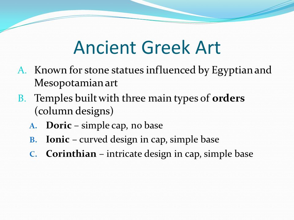 Ancient Greek Art A. Known for stone statues influenced by Egyptian and Mesopotamian art B. Temples built with three main types of orders (column desi