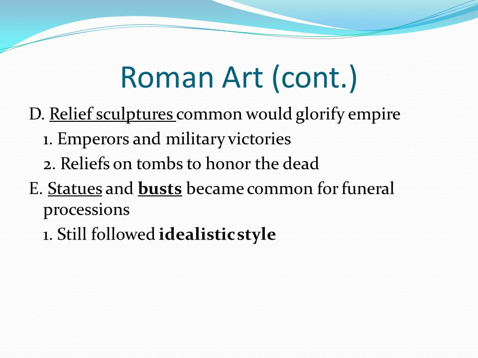 Roman Art (cont.) D. Relief sculptures common would glorify empire 1. Emperors and military victories 2. Reliefs on tombs to honor the dead E. Statues