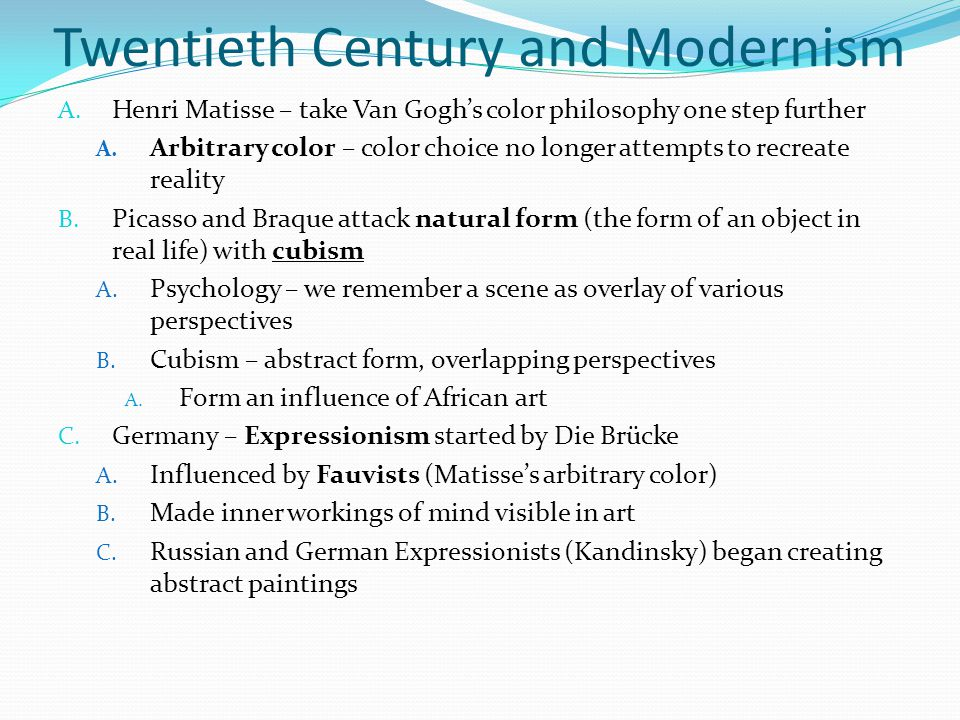 Twentieth Century and Modernism A. Henri Matisse – take Van Gogh's color philosophy one step further A. Arbitrary color – color choice no longer attem