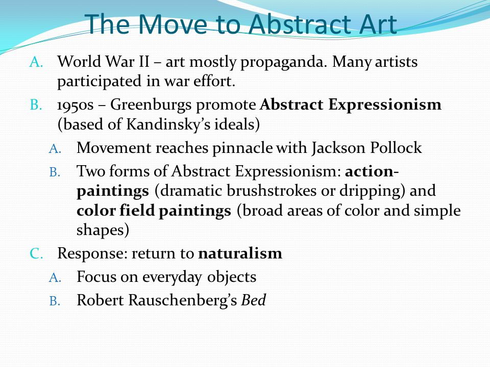 The Move to Abstract Art A. World War II – art mostly propaganda. Many artists participated in war effort. B. 1950s – Greenburgs promote Abstract Expr