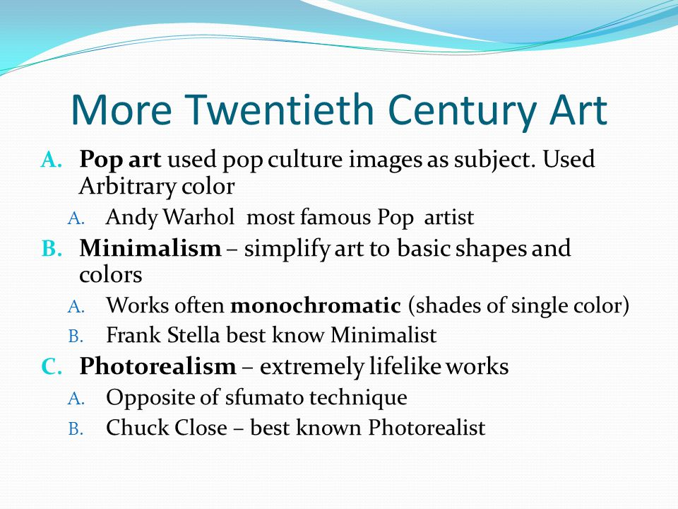 More Twentieth Century Art A. Pop art used pop culture images as subject. Used Arbitrary color A. Andy Warhol most famous Pop artist B. Minimalism – s