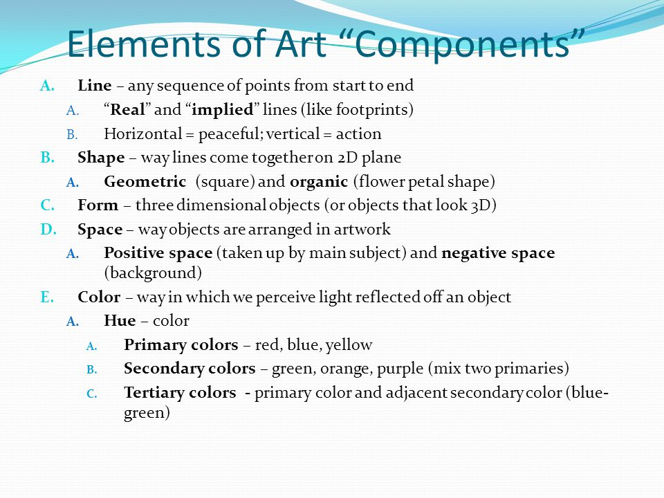 Elements of Art (cont.) F.Texture – how something feels to thee touch A.