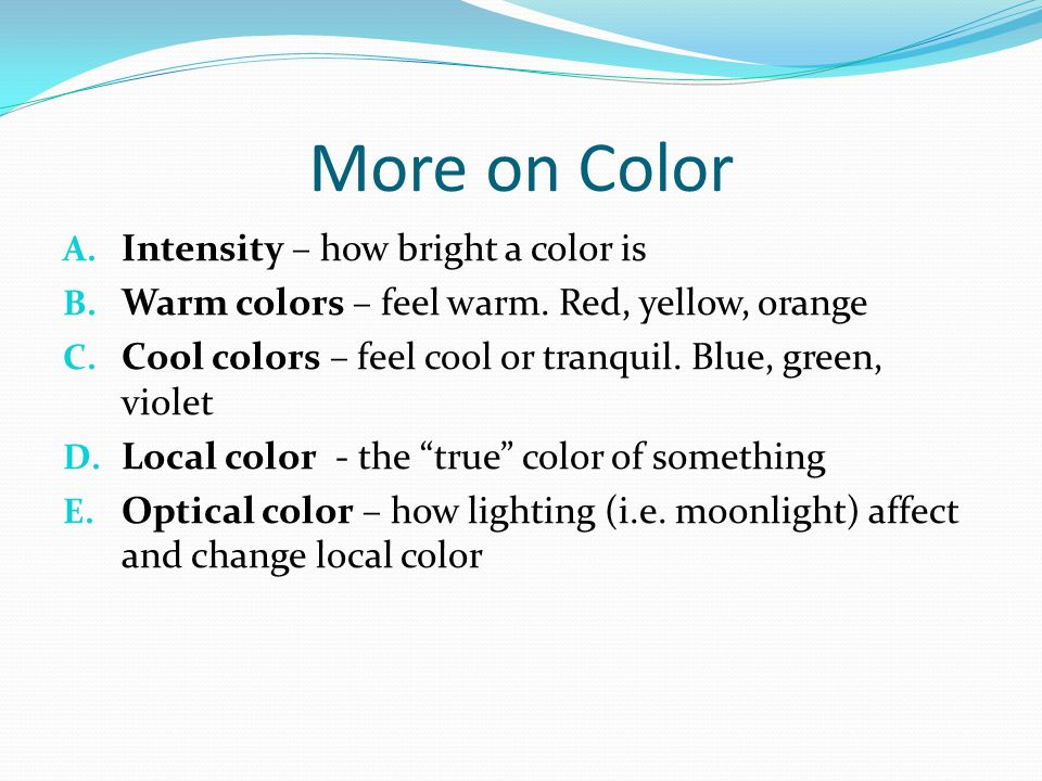 More on Color A. Intensity – how bright a color is B. Warm colors – feel warm. Red, yellow, orange C. Cool colors – feel cool or tranquil. Blue, green