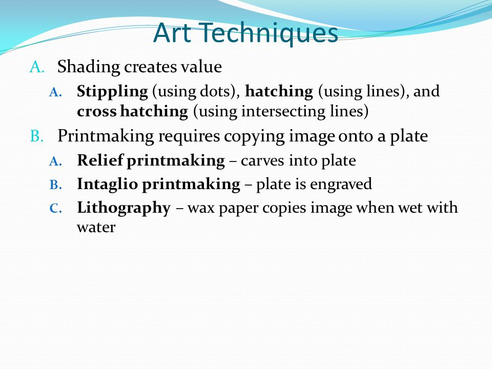 Art Techniques A. Shading creates value A. Stippling (using dots), hatching (using lines), and cross hatching (using intersecting lines) B. Printmakin