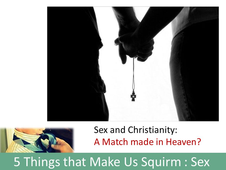 5 Things that Make Us Squirm : Sex Sex and Christianity: A Match made in Heaven