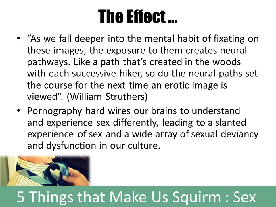 5 Things that Make Us Squirm : Sex The Effect … As we fall deeper into the mental habit of fixating on these images, the exposure to them creates neural pathways.