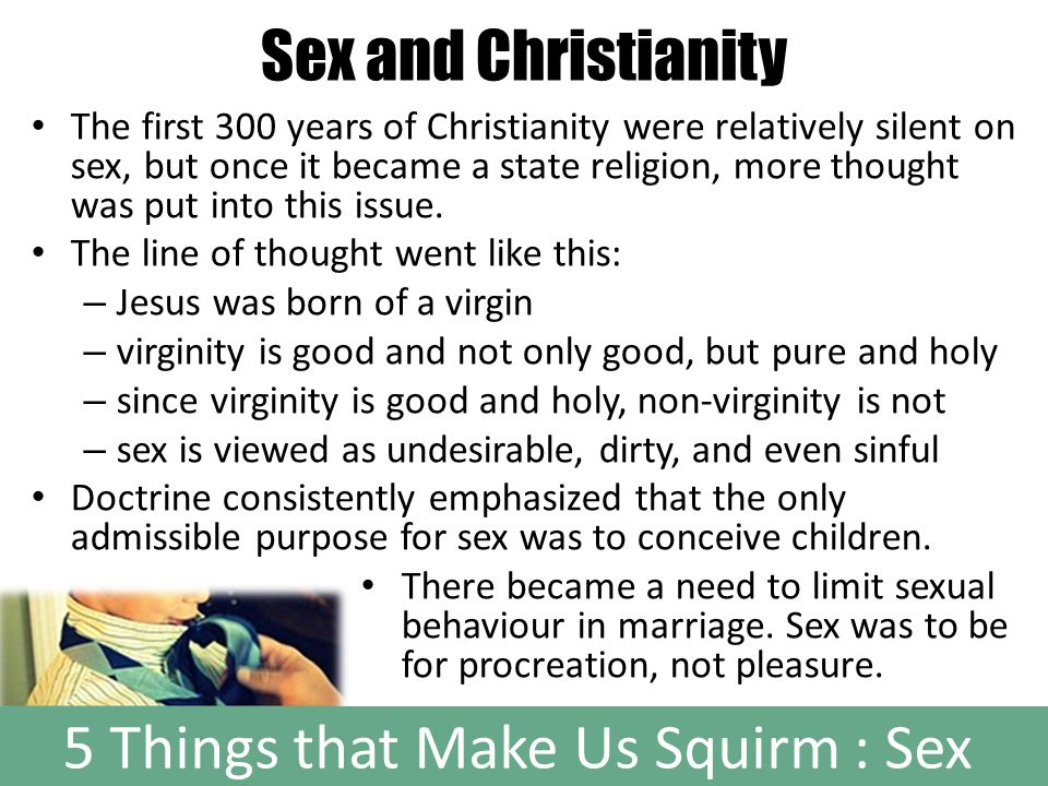 5 Things that Make Us Squirm : Sex Sex and Christianity The first 300 years of Christianity were relatively silent on sex, but once it became a state religion, more thought was put into this issue.