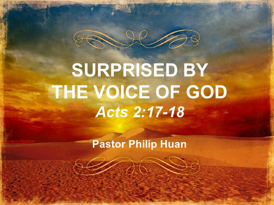 SURPRISED BY THE VOICE OF GOD Acts 2:17-18 Pastor Philip Huan