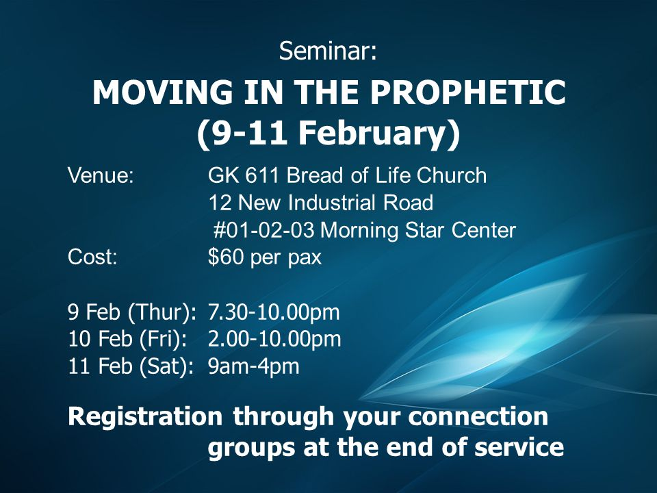 Seminar: MOVING IN THE PROPHETIC (9-11 February) Venue:GK 611 Bread of Life Church 12 New Industrial Road #01-02-03 Morning Star Center Cost:$60 per pax 9 Feb (Thur): 7.30-10.00pm 10 Feb (Fri): 2.00-10.00pm 11 Feb (Sat): 9am-4pm Registration through your connection groups at the end of service