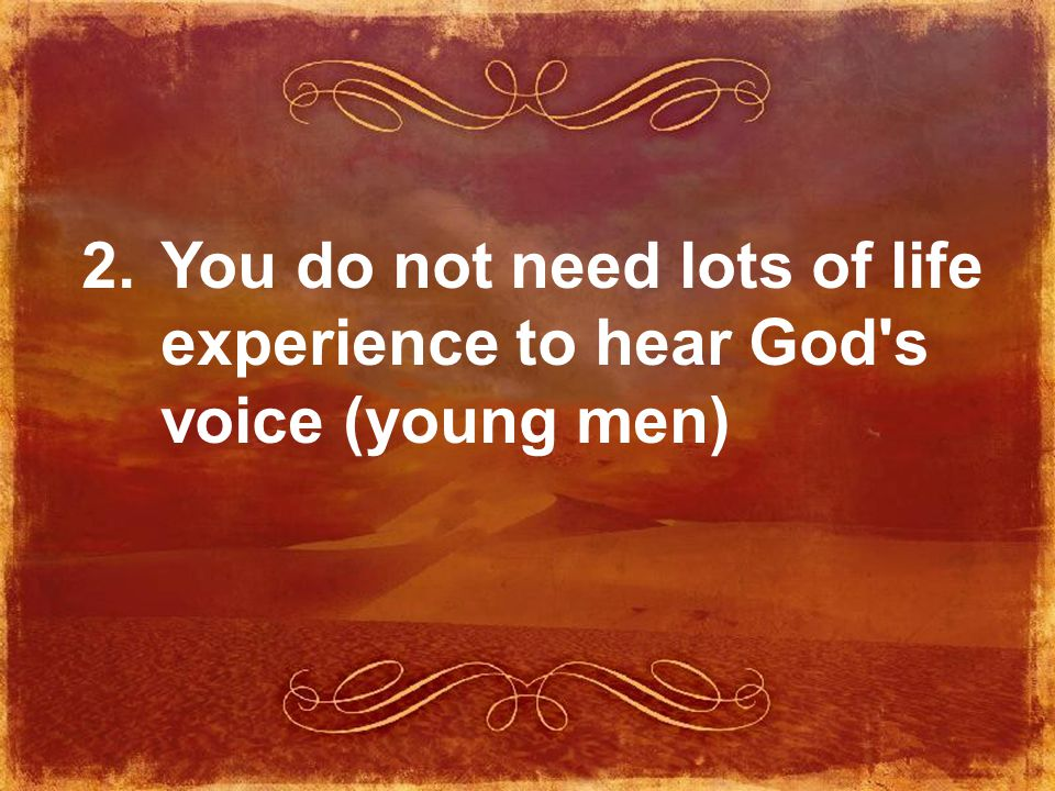 2. You do not need lots of life experience to hear God s voice (young men)