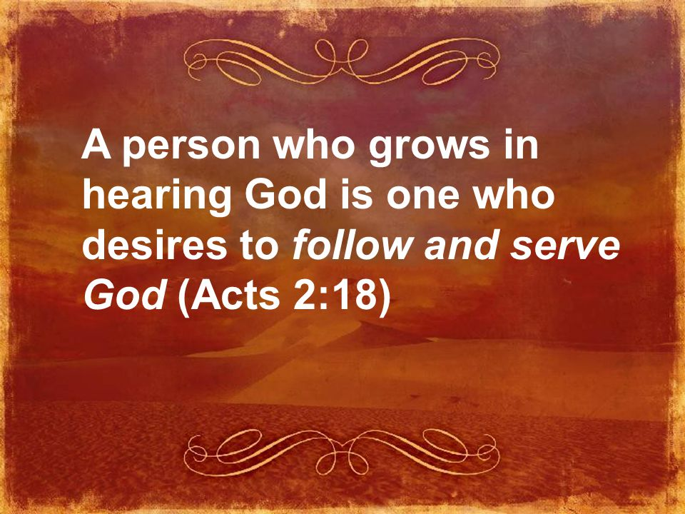 A person who grows in hearing God is one who desires to follow and serve God (Acts 2:18)