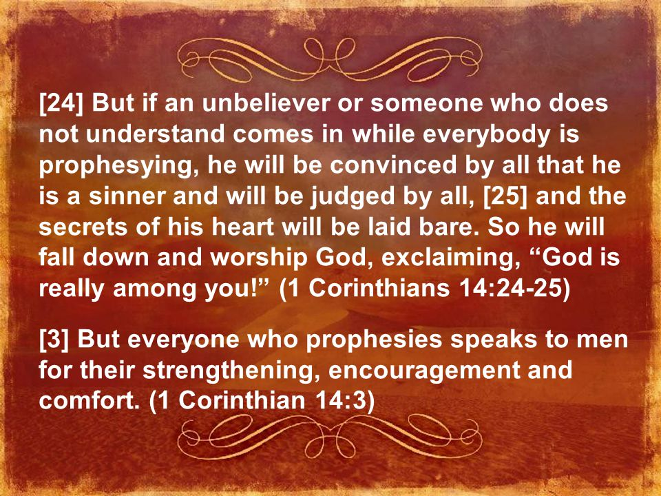 [24] But if an unbeliever or someone who does not understand comes in while everybody is prophesying, he will be convinced by all that he is a sinner and will be judged by all, [25] and the secrets of his heart will be laid bare.