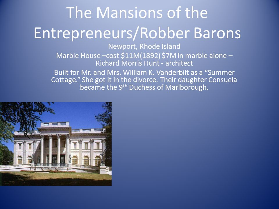The Mansions of the Entrepreneurs/Robber Barons Newport, Rhode Island Marble House –cost $11M(1892) $7M in marble alone – Richard Morris Hunt - architect Built for Mr.