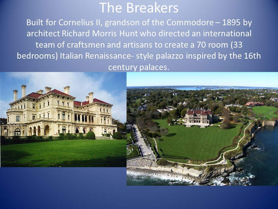 The Breakers Built for Cornelius II, grandson of the Commodore – 1895 by architect Richard Morris Hunt who directed an international team of craftsmen and artisans to create a 70 room (33 bedrooms) Italian Renaissance- style palazzo inspired by the 16th century palaces.