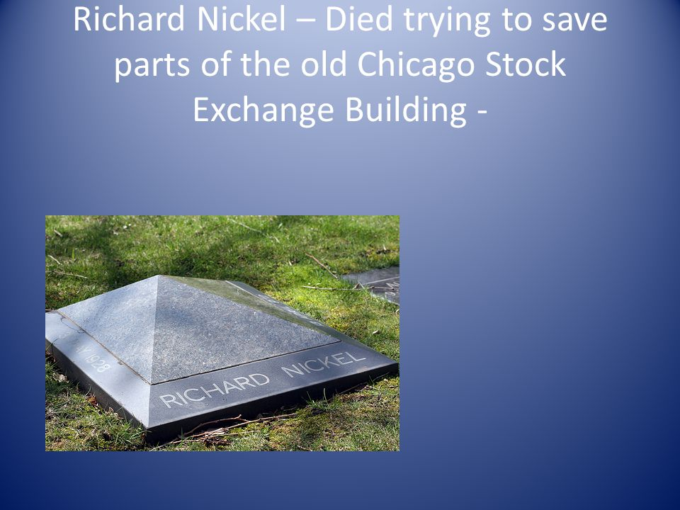 Richard Nickel – Died trying to save parts of the old Chicago Stock Exchange Building -