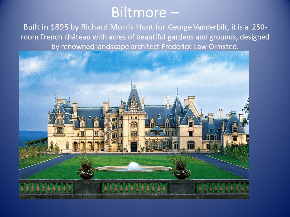 Biltmore – Built in 1895 by Richard Morris Hunt for George Vanderbilt, it is a 250- room French château with acres of beautiful gardens and grounds, designed by renowned landscape architect Frederick Law Olmsted.