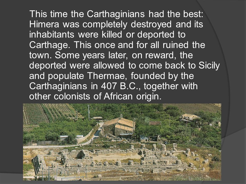 This time the Carthaginians had the best: Himera was completely destroyed and its inhabitants were killed or deported to Carthage.