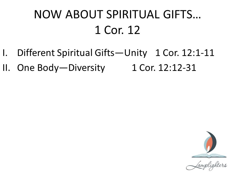 NOW ABOUT SPIRITUAL GIFTS… 1 Cor. 12 I.Different Spiritual Gifts—Unity1 Cor.
